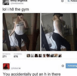 Ouch: emily angelica  @lonelybaddie  Follow  lol i h8 the gym  UTJA K  AN  RETWEETS  FAVORITES  271  876  Following  @Robert  ALLOWE  You accidentally put an h in there Ouch