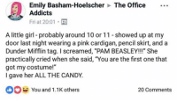 "Candy, Memes, and The Office: Emily Basham-Hoelscher  Addicts  The Office  Fri at 20:01  A little girl-probably around 10 or 11 showed up at my  door last night wearing a pink cardigan, pencil skirt, and a  Dunder Mifflin tag. I screamed, ""PAM BEASLEY!!!"" She  practically cried when she said, ""You are the first one that  got my costume!""  I gave her ALL THE CANDY.  You and 1.1K others  ib  20 Comments i'd so the exact same thing 🤣"