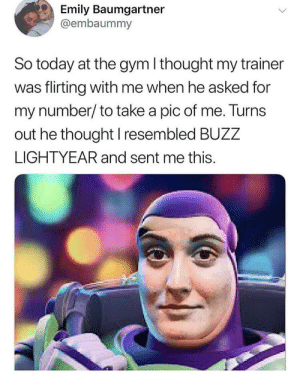 Gym, Today, and Buzz Lightyear: Emily Baumgartner  @embaummy  So today at the gym I thought my trainer  was flirting with me when he asked for  my number/ to take a pic of me. Turns  out he thought I resembled BUZZ  LIGHTYEAR and sent me this. What do I have to do to get this type of attention?