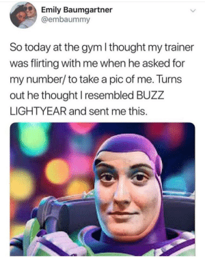 buzz: Emily Baumgartner  @embaummy  So today at the gym I thought my trainer  was flirting with me when he asked for  my number/to take a pic of me. Turns  out he thought I resembled BUZZ  LIGHTYEAR and sent me this.