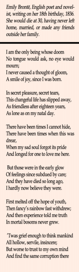 2meirl4meirl: Emily Bronte, English poet and novel-  ist, writing on her 18th birthday, 1836  She would die at 30, having never left  home, married, or made any friends  outside her family.  I am the only being whose doom  No tongue would ask, no eye would  mourn;  I never caused a thought of gloom,  A smile of joy, since I was born.  In secret pleasure, secret tears  This changeful life has slipped away,  As friendless after eighteen years,  As lone as on my natal day  There have been times I cannot hide,  There have been times when this was  drear,  When my sad soul forgot its pride  And longed for one to love me here  But those were in the early glow  Of feelings since subdued by care  And they have died so long ago,  I hardly now believe they were  First melted off the hope of youth,  Then fancy's rainbow fast withdrew;  And then experience told me truth  In mortal bosoms never grew  Twas grief enough to think mankind  All hollow, servile, insin  But worse to trust to my own mind  And find the same corruption there  cere 2meirl4meirl