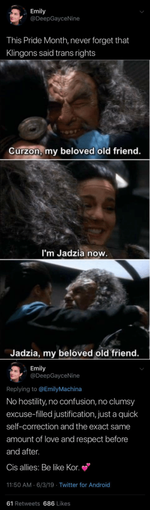 imfemalewarrior:  Remember: getting someone's name right is a sign of Respect. Happy pride month! -FemaleWarrior, She/They : Emily  @DeepGayceNine  This Pride Month, never forget that  Klingons said trans rights   Curzon, my beloved old friend.  I'm Jadzia now.  Jadzia, my beloved old friend.   Emily  @DeepGayceNine  Replying to @EmilyMachina  No hostility, no confusion, no clumsy  excuse-filled justification, just a quick  self-correction and the exact same  amount of love and respect before  and after.  Cis allies: Be like Kor.  11:50 AM 6/3/19 Twitter for And roid  61 Retweets 686 Likes imfemalewarrior:  Remember: getting someone's name right is a sign of Respect. Happy pride month! -FemaleWarrior, She/They