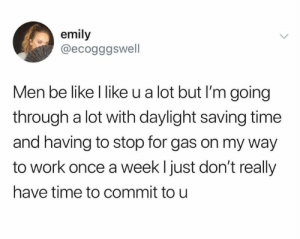 Be Like, Memes, and Work: emily  @ecogggswell  Men be like I like u a lot but I'm going  through a lot with daylight saving time  and having to stop for gas on my way  to work once a week l just don't really  have time to commit to u