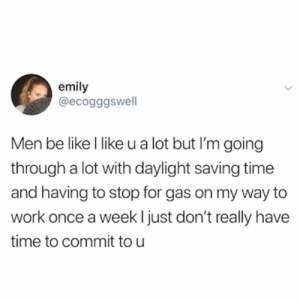 Credit and consent: @ecogggswell on Twitter: emily  @ecogggswell  Men be like l like u a lot but I'm going  through a lot with daylight saving time  and having to stop for gas on my way to  work once a week ljust don't really have  time to commit tou Credit and consent: @ecogggswell on Twitter