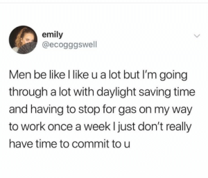 Going Through A Lot: emily  @ecogggswell  Men be like l like u a lot but I'm going  through a lot with daylight saving time  and having to stop for gas on my way  to work once a weekl just don't really  have time to commit to u