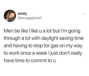 To be fair, daylight savings time is a killer.: emily  @ecogggswell  Men be like l like u a lot but I'm going  through a lot with daylight saving time  and having to stop for gas on my way  to work once a week l just don't really  have time to commit to u To be fair, daylight savings time is a killer.