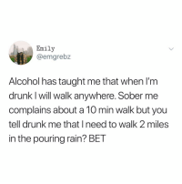 Drunk, Memes, and Alcohol: Emily  @emgrebz  Alcohol has taught me that when I'm  drunk I will walk anywhere. Sober me  complains about a 10 min walk but you  tell drunk me that I need to walk 2 miles  in the pouring rain? BET Post 1778: y the hELL havent u followed @kalesaladquotes yet