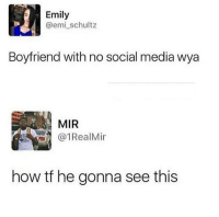mir: Emily  @emi_schultz  Boyfriend with no social media wya  MIR  @1RealMir  how tf he gonna see this