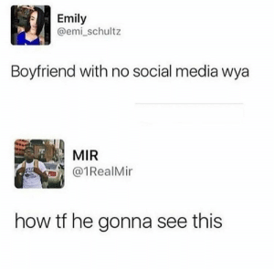 Social Media, Boyfriend, and How: Emily  @emi_schultz  Boyfriend with no social media wya  MIR  @1RealMir  how tf he gonna see this