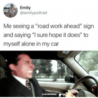"Being Alone, Work, and Hope: Emily  @emilypollrad  Me seeing a ""road work ahead"" sign  and saying ""I sure hope it does"" to  myself alone in my car  [LAUGHING)"