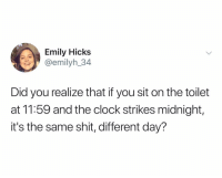Clock, Shit, and Dank Memes: Emily Hicks  @emilyh_34  Did you realize that if you sit on the toilet  at 11:59 and the clock strikes midnight,  it's the same shit, different day? Ok Ace Hood