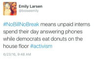 Donuts, House, and Means: Emily Larsen  @boiseemily  #NoBil!NoBreak means unpaid interns  spend their day answering phones  while democrats eat donuts on the  house floor #activism  6/23/16, 9:48 AM