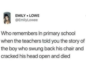 Head, School, and Teacher: EMILY LOWE  @EmilyLowee  Who remembers In primary school  when the teachers told you the story of  the boy who swung back his chair and  cracked his head open and died Who else had a psychotic teacher?