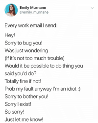 best regards: Emily Murnane  @emily_murnane  Every Work email I send:  Hey  Sorry to bug you!  Was just wondering  (If it's not too much trouble)  Would it be possible to do thing you  said you'd do?  Totally fine if not!  Prob my fault anyway I'm an idiot:)  Sorry to bother you!  Sorry l exist!  So sorry!  Just let me know! best regards