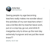 Latinos, Memes, and Teacher: Emily Near  @EmilyGNear  Seeing people my age becoming  teachers really makes me wonder about  the activities of my own teachers when I  was a kid like did my teacher leave work,  put on a crop top, go out, and drink 6  margaritas only to show up the next day  extremely hungover and we just like never  knew??  8/9/18, 10:37 AM Lmaoo 😂😂😂😂😂😂 🔥 Follow Us 👉 @latinoswithattitude 🔥 latinosbelike latinasbelike latinoproblems mexicansbelike mexican mexicanproblems hispanicsbelike hispanic hispanicproblems latina latinas latino latinos hispanicsbelike