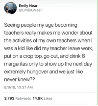 Teacher, Tumblr, and Work: Emily Near  @EmilyGNear  Seeing people my age becoming  teachers really makes me wonder about  the activities of my own teachers when I  was a kid like did my teacher leave work,  put on a crop top, go out, and drink 6  margaritas only to show up the next day  extremely hungover and we just like  never knew??  8/9/18, 10:37 AM  3,793 Retweets 14.9K Likes If you are a student Follow @studentlifeproblems