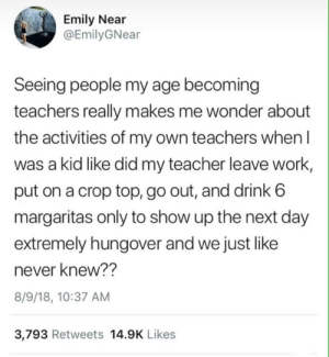Teacher, Work, and Never: Emily Near  @EmilyGNear  Seeing people my age becoming  teachers really makes me wonder about  the activities of my own teachers when l  was a kid like did my teacher leave work,  put on a crop top, go out, and drink 6  margaritas only to show up the next day  extremely hungover and we just like  never knew??  8/9/18, 10:37 AM  3,793 Retweets 14.9K Likes Guilty.