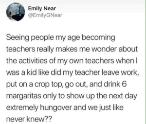 Teacher, Work, and Never: Emily Near  @EmilyGNear  Seeing people my age becoming  teachers really makes me wonder about  the activities of my own teachers when I  was a kid like did my teacher leave work  put on a crop top, go out, and drink 6  margaritas only to show up the next day  extremely hungover and we just like  never knew??