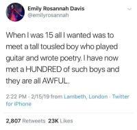 And there was nothing more romantic than his acoustic cover of Welcome to the Black Parade.: Emily Rosannah Davis  @emilyrosannah  When I was 15 all I wanted was to  meet a tall tousled boy who played  guitar and wrote poetry. I have now  met a HUNDRED of such boys and  they are all AWFUL.  2:22 PM - 2/15/19 from Lambeth, London Twitter  for iPhone  2,807 Retweets 23K Likes And there was nothing more romantic than his acoustic cover of Welcome to the Black Parade.