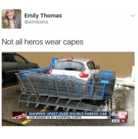 Not all heroes wear capes.: Emily Thomas  (a emitoms  Not all heros wear capes  SHOPPER UPSET OVER DOUBLE-PARKED CAR 6bcATON  cadu  CAR BOXED IN BY SHOPPING CARTS  542 75 Not all heroes wear capes.