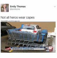 Memes, Shopping, and 🤖: Emily Thomas  @emitoms  Not all heros wear capes  Featured @will ent (million page only)  SHOPPERUPETOVER DOUBLE.PARKED R  SHOPPER UPSET OVER DOUBLE-PARKED CAR  CAR BOXED IN BY SHOPPING CARTS  5:42 75  5:42 😂😂lol