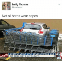 "Memes, Shopping, and Http: Emily Thomas  @emitoms  Not all heros wear capes  SHOPPER UPSET OVER DOUBLE-PARKED CAR b  CAR BOXED IN BY SHOPPING CARTS  5:42 <p>😂😂 via /r/memes <a href=""http://ift.tt/2waktd4"">http://ift.tt/2waktd4</a></p>"