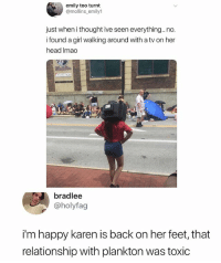 Good for u Karen!: emily too turnt  @mollins_emily1  just when i thought ive seen everything.. no.  i found a girl walking around with a tv on her  head Imac  bradlee  @holyfag  i'm happy karen is back on her feet, that  relationship with plankton was toxic Good for u Karen!