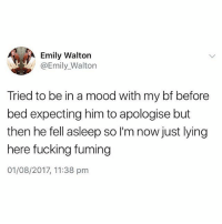 Standard girl thing to do😂: Emily Walton  @Emily_Walton  Tried to be in a mood with my bf before  bed expecting him to apologise but  then he fell asleep so l'm now just lying  here fucking fuming  01/08/2017, 11:38 pm Standard girl thing to do😂