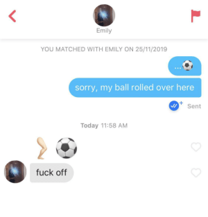 ouch: Emily  YOU MATCHED WITH EMILY ON 25/11/2019  sorry,my ball rolled over here  Sent  Today 11:58 AM  fuck off ouch