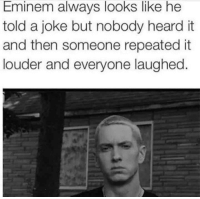 Eminem, Humans of Tumblr, and Joke: Eminem always looks like he  told a joke but nobody heard it  and then someone repeated it  louder and everyone laughed