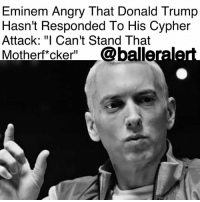"Cypher, Detroit, and Donald Trump: Eminem Angry That Donald Trump  Hasn't Responded To His Cypher  Attack: ""I Can't Stand That  Motherft cker"" @balleraler Eminem Angry That Donald Trump Hasn't Responded To His Cypher Attack: ""I Can't Stand That Motherf*cker"" - blogged by @baetoven_ ⠀⠀⠀⠀⠀⠀⠀ ⠀⠀⠀⠀⠀⠀⠀ During an interview at Shade 45 studios on Friday, Eminem expressed his frustration that DonaldTrump hasn't responded to his freestyle at last month's BET Hip-Hop Awards, in which he slammed the president. ⠀⠀⠀⠀⠀⠀⠀ ⠀⠀⠀⠀⠀⠀⠀ ""I was and still am extremely angry,"" the Detroit rapper said. ""I can't stand that motherfucker. I feel like he's not paying attention to me. I was kind of waiting for him to say something and for some reason, he didn't say anything."" ⠀⠀⠀⠀⠀⠀⠀ ⠀⠀⠀⠀⠀⠀⠀ In Em's cypher, he slammed Trump in a nearly-five minute freestyle for various reasons, even targeting Trump's supporters. ⠀⠀⠀⠀⠀⠀⠀ ⠀⠀⠀⠀⠀⠀⠀ ""And any fan of mine who's a supporter of his - I'm drawing in the sand a line, you're either for or against - And if you can't decide who you like more and you're split - On who you should stand beside, I'll do it for you with this - Fuck you,"" he rapped."