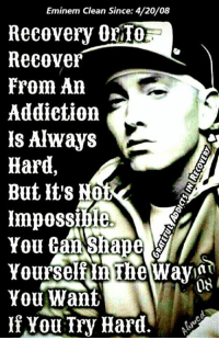 4:20: Eminem Clean Since: 4/20/08  Recovery  orIO  Recover  From An  Addiction  Is Always  Hard,  But Its Not  Yourself nine WayInt  DE  You Want  If You Try Hard.