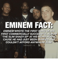 "While staying at his mom's house, Eminem wrote the first song for The Slim Shady EP which he called ""Just Don't Give a Fuck."" Many that knew him were surprised by the song because the subject matter was so different from what he usually rapped about. ""I soon found myself doing things that I normally didn't do. Like getting into drugs and drinking. I was really fucked up. I was sick of everything,"" Eminem remembers. Source: Eminem's Biography (book) legend eminem slimshady marshallmathers kamikaze rapper hiphop motivation fact facts quote quotes: EMINEM FACT  EMINEM WROTE THE FIRST SONG OF HIS  FIRST COMMERCIALLY SUCCESSFUL ALBUM  THE SLIM SHADY EP' AT HIS MOMS HOUSE  CAUSE HE HAD JUST BEEN DUMPED AND  COULDN'T AFFORD ANYWHERE ELSE  EMINEMQUOTE 