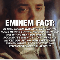 "Bad, Eminem, and Facts: EMINEM FACT  IN 1997, EMINEM WAS EVICTED FROM THE  PLACE HE WAS STAYING, HIM AND HIS FRIEND  WAS PAYING RENT, BUT ONE OF THEIF  ROOMMATES WASN'T SO THEY WERE ALL  KICKED OUT, FED UP WITH EVERYTHING  EMINEM WROTE ""ROCK BOTTOM"" AND  ATTEMPTED SUICIDE THAT NIGHT ""A bunch of other personal shit was happening in my life right about then, and I just thought I wasn't gonna get a deal no matter what, and I just took a fucking bunch of pills. I puked the shit up. I didn't have to go to hospital but my fucking stomach hurt so bad. I had a little problem and I just took too many. I don't know if I was necessarily trying to kill myself, I was just really depressed and I kept thinking, more pills, more pills, I just kept taking 'em. I bet I took 20 pills in the course of two hours,"" Eminem says of the ordeal. Little did he know that he would soon get the big break he'd been hoping for all of his life. eminem slimshady rapper marshallmathers kamikaze hiphop legend quote facts fact"