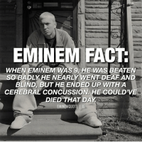 In 1983, after throwing a snowball at Eminem's head, a bully named D'angelo Bailey pushed him into a snowbank and beat him up. As a result of the attack, Eminem suffered from a cerebral concussion. He almost lost his eyesight and his hearing and there was even a possibility that he might have died. It took a year for him to bounce back but luckily he made it. Source: Eminem's Biography eminem marshallmathers slimshady rapper fact facts: EMINEM FACT  WHEN EMINEM WAS 9, HE WAS BEATEN  SOBADLY HE NEARLY WENT DEAF AND  BLIND, BUT HE ENDED UP WITH A  CEREBRAL CONCUSSION HE COULD'VE  DIED THAT DAY In 1983, after throwing a snowball at Eminem's head, a bully named D'angelo Bailey pushed him into a snowbank and beat him up. As a result of the attack, Eminem suffered from a cerebral concussion. He almost lost his eyesight and his hearing and there was even a possibility that he might have died. It took a year for him to bounce back but luckily he made it. Source: Eminem's Biography eminem marshallmathers slimshady rapper fact facts