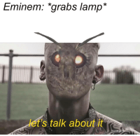 Eminem, Lamp, and Let's: Eminem: grabs lamp*  let's talk about it