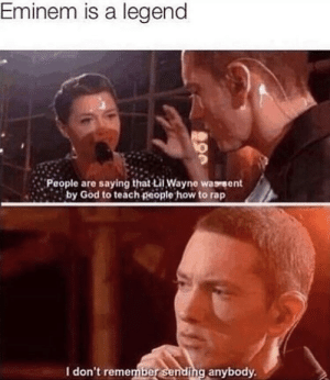 Dank, Eminem, and God: Eminem is a legend  People are saying that iWayne wassent  by God to teach people how to rap  I don't remember sending anybody Legends never die they just respawn in a different shape. by Kijkuitjedoppe MORE MEMES