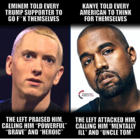"Eminem, Kanye, and Memes: EMINEM TOLD EVERY  TRUMP SUPPORTER TO  GO F*K THEMSELVES  KANYE TOLD EVERY  AMERICAN TO THINK  FOR THEMSELVES  TURNING  POINT USA  THE LEFT PRAISED HIM, THE LEFT ATTACKED HIM,  CALLING HIM ""POWERFUL"" CALLING HIM ""MENTALLY  ""BRAVE"" AND ""HEROIC"" ILL"" AND ""UNCLE TOM"" The Left's Biggest Fear? Black Americans That THINK For Themselves... #BigGovSucks"
