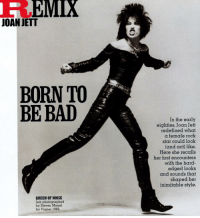 Bad, Queen, and Star: EMIX  JOAN JETT  BORN TO  BE BAD  In the early  eighties, Joan Jett  redefined what  a female rock  star could look  (and act) like.  Here she recalls  her fhrst encounters  with the hard-  edged looks  and sounds that  shaped her  inimitable style.  QUEEN OF NOISE  Jett, photographed  by Steven Meisel  for Vogue, 1985