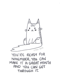 "Tumblr, Thank You, and Black: Emm ROY  YOu'RE READY FOR  NOVEMBER.YOu CAN  MAKE IT A GREAT MONTH  AND You CAN GET  THROUGH IT. <p><a href=""http://positivedoodles.tumblr.com/post/166982296558/inktober-31-this-is-the-last-one-im-so-happy-i"" class=""tumblr_blog"">positivedoodles</a>:</p>  <blockquote><p>Inktober #31. This is the last one. I'm so happy I completed this challenge. It was fun. Thank you so much to everyone who liked and shared my inktober doodles. If you've enjoyed seeing my inktober drawings and want to continue seeing drawings made in traditional media (pens, colored pencils, and watercolors) you can do so on <b><a href=""https://www.patreon.com/emmnotemma"">my patreon</a></b>. I post a lot of them every month.<br/><br/>[Image description: black pen drawing of a cat above a caption that says ""You're ready for November. You can make it a great month and you can get through it."" in handwritten text.]</p></blockquote>"