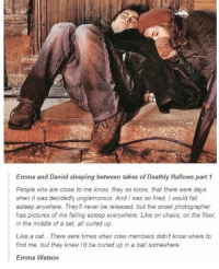 hermione iz tha sweetest: Emma and Daniel sleeping between takes of Deathly Hallows part 1  People who are close to me know, they so know, that there were days  when it was decidedly unglamorous. And was so tired, would fall  asleep anywhere. They never be released, but the onset photographer  has pictures of me falling asleep everywhere. Like on chairs, on the floor,  in the middle of a set, all curled up.  Like a cat... There were times when crew members didn't  know where to  find me, but they knew ld be curled up in a ball somewhere  Emma Watson hermione iz tha sweetest