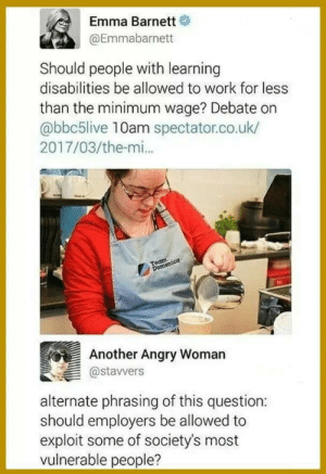 Work, Minimum Wage, and Angry: Emma Barnett  @Emmabarnett  Should people with learning  disabilities be allowed to work for less  than the minimum wage? Debate on  abbc5live 10am spectator.co.uk/  2017/03/the-mi.  Another Angry Womarn  @stavwers  alternate phrasing of this question:  should employers be allowed to  exploit some of society's most  vulnerable people? Protecting our fellow bros