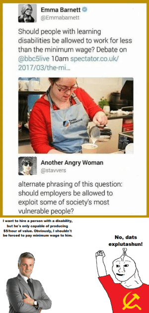 A person with down syndrome is disabled. A person with a hammer and sickle shirt is retarded. Know the difference!: Emma Barnett  @Emmabarnett  Should people with learning  disabilities be allowed to work for less  than the minimum wage? Debate on  abbc5live 10am spectator.co.uk/  2017/03/the-mi..  Another Angry Woman  astavvers  alternate phrasing of this question  should employers be allowed to  exploit some of society's most  vulnerable people?  want to hire a person with a disability,  but he's only capable of producing  $5/hour of value. Obviously, I shouldn't  be forced to pay minimum wage to him.  No, dats  explutashun! A person with down syndrome is disabled. A person with a hammer and sickle shirt is retarded. Know the difference!