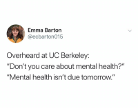 "Be Like, Tomorrow, and UC Berkeley: Emma Barton  @ecbarton015  Overheard at UC Berkeley:  ""Don't you care about mental health?""  ""Mental health isn't due tomorrow.'"" It be like that sometimes"