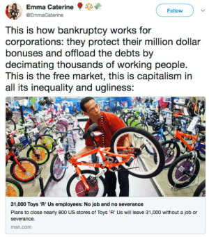 politicalsci: : Emma Caterine  Follow )  eo  This is how bankruptcy works for  corporations: they protect their million dollar  bonuses and offload the debts by  decimating thousands of working people.  all its inequality and ugliness:  too  31,000 Toys 'R' Us employees: No job and no severance  Plans to close nearly 800 US stores of Toys'R' Us will leave 31,000 without a job or  severance.  msn.com politicalsci: