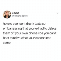 Drunk, Memes, and Phone: emma  @emchadders  have u ever sent drunk texts so  embarrassing that you've had to delete  them off your own phone cos you can't  bear to relive what you've done cos  same Been there more times than I can count. SMFH.