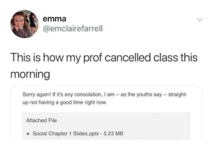 Cancelled: emma  @emclairefarrell  This is how my prof cancelled class this  morning  Sorry again! If it's any consolation, I am - as the youths say - straight-  up not having a good time right now.  Attached File  Social Chapter 1 Slides.pptx - 5.23 MB