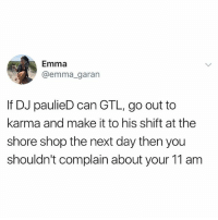 Omg, Karma, and Girl Memes: Emma  @emma_garan  If DJ paulieD can GTL, go out to  karma and make it to his shift at the  shore shop the next day then you  shouldn't complain about your 11 am *SHORE STORE OMG EMMA!!!!