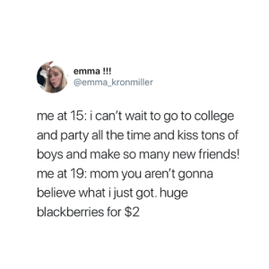 College, Friends, and Party: emma!!!  @emma_kronmiller  me at 15: i can't wait to go to college  and party all the time and kiss tons of  boys and make so many new friends!  me at 19: mom you aren't gonna  believe what i just got. huge  blackberries for $2 So true 😂