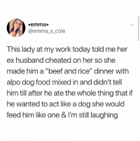 """Beef, Food, and Memes: emma.  @emma s cole  This lady at my work today told me her  ex husband cheated on her so she  made him a """"beef and rice"""" dinner with  alpo dog food mixed in and didn't tell  him till after he ate the whole thing that if  he wanted to act like a dog she would  feed him like one & I'm still laughing :0"""